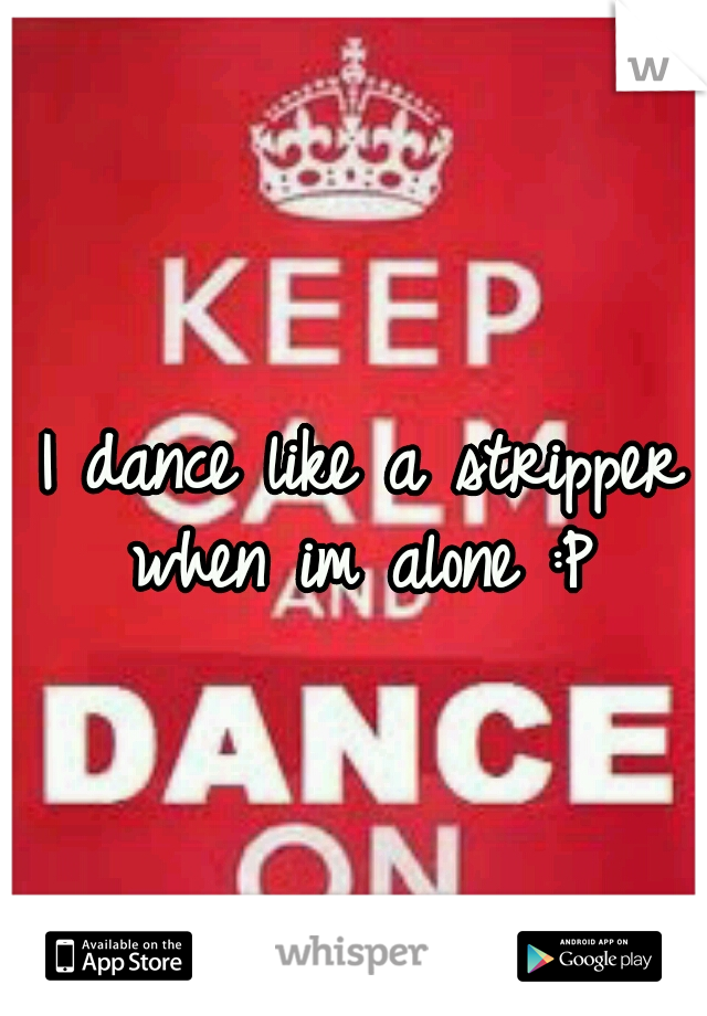 I dance like a stripper when im alone :P