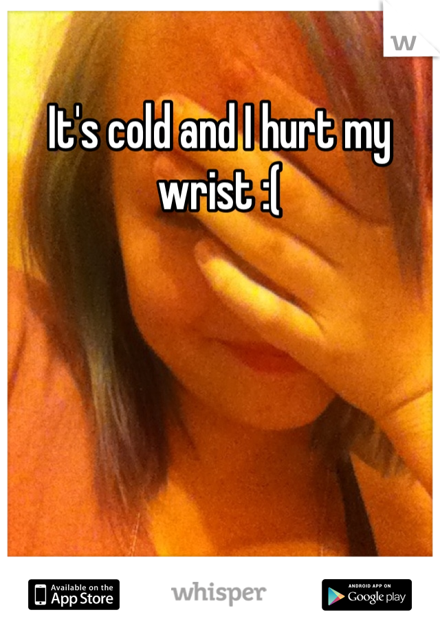 It's cold and I hurt my wrist :(