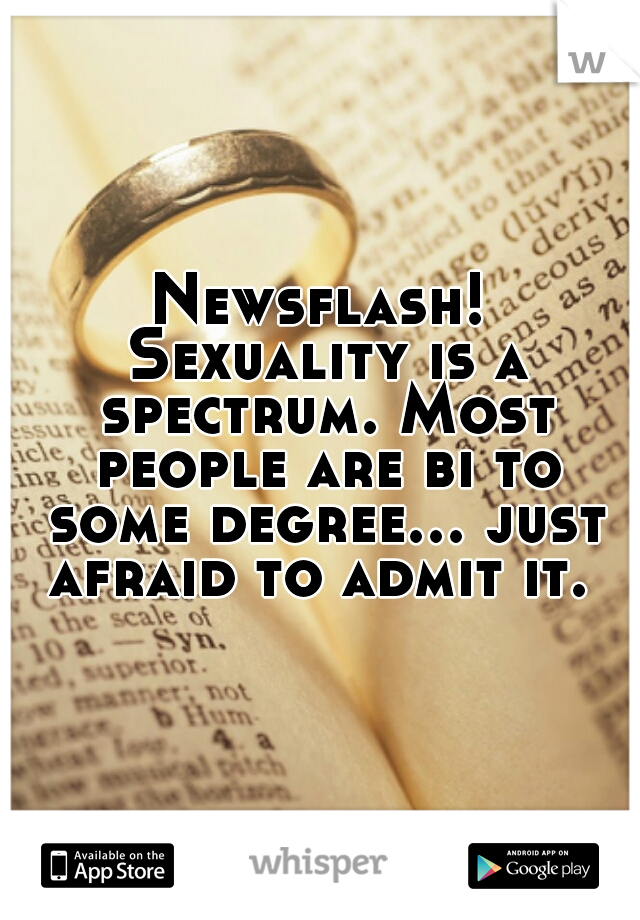 Newsflash! Sexuality is a spectrum. Most people are bi to some degree... just afraid to admit it.