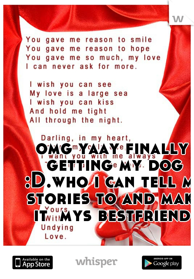 omg yaay finally getting my dog :D.who i can tell my stories to and make it  mys bestfriend