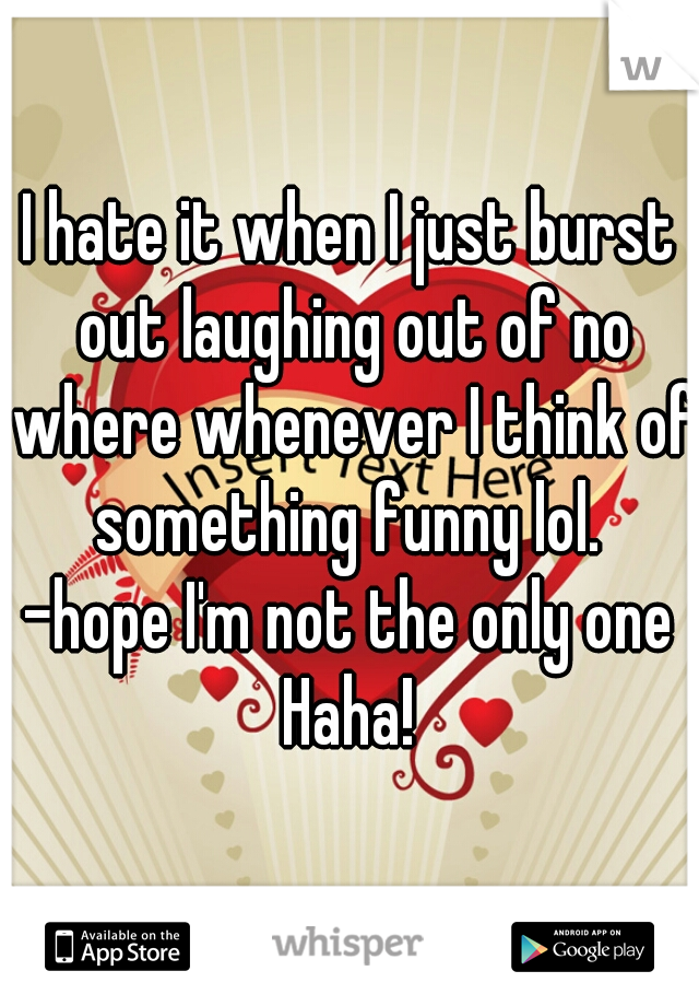 I hate it when I just burst out laughing out of no where whenever I think of something funny lol.  -hope I'm not the only one Haha!