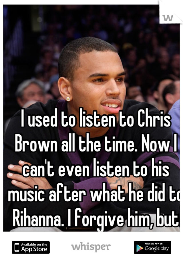 I used to listen to Chris Brown all the time. Now I can't even listen to his music after what he did to Rihanna. I forgive him, but seriously.
