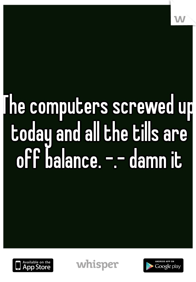 The computers screwed up today and all the tills are off balance. -.- damn it