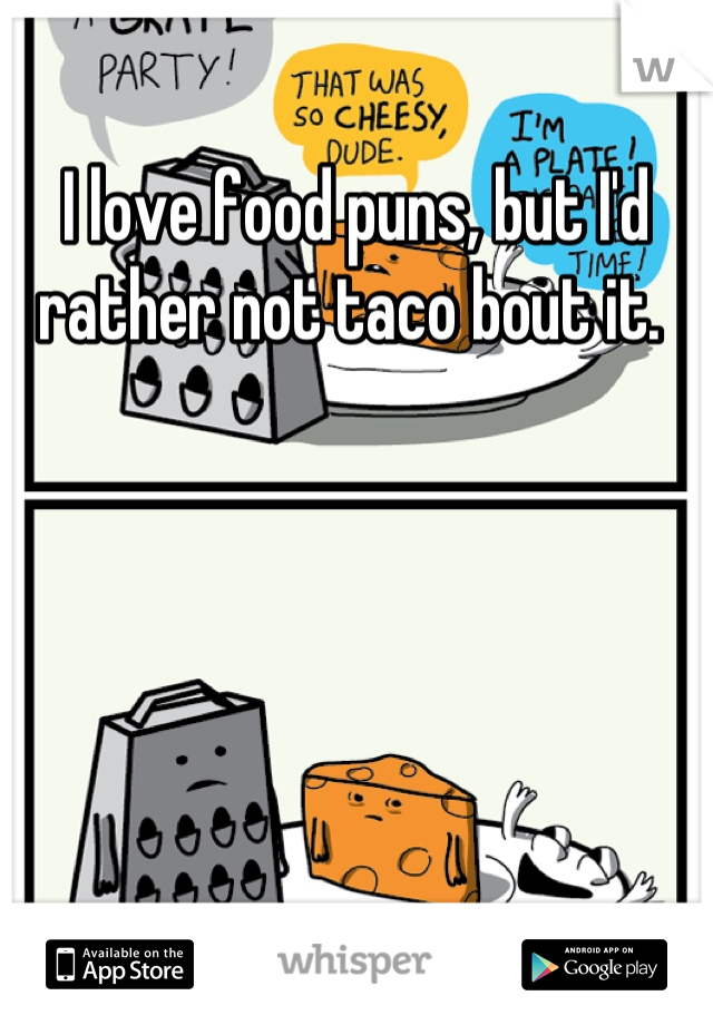 I love food puns, but I'd rather not taco bout it.