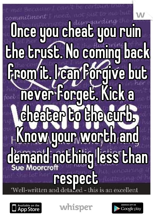 Once you cheat you ruin the trust. No coming back from it. I can forgive but never forget. Kick a cheater to the curb. Know your worth and demand nothing less than respect