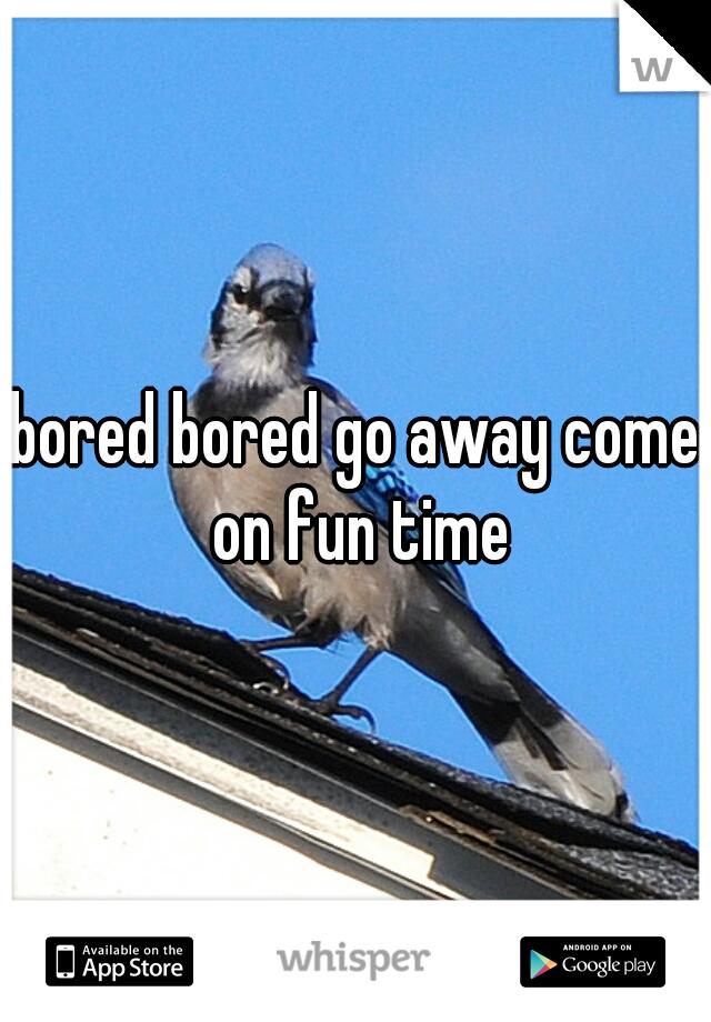 bored bored go away come on fun time