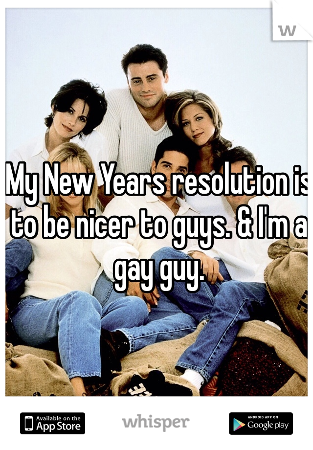 My New Years resolution is to be nicer to guys. & I'm a gay guy.