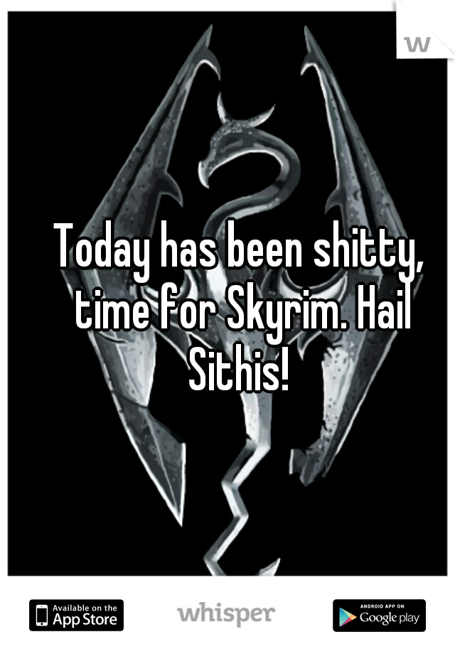 Today has been shitty, time for Skyrim. Hail Sithis!
