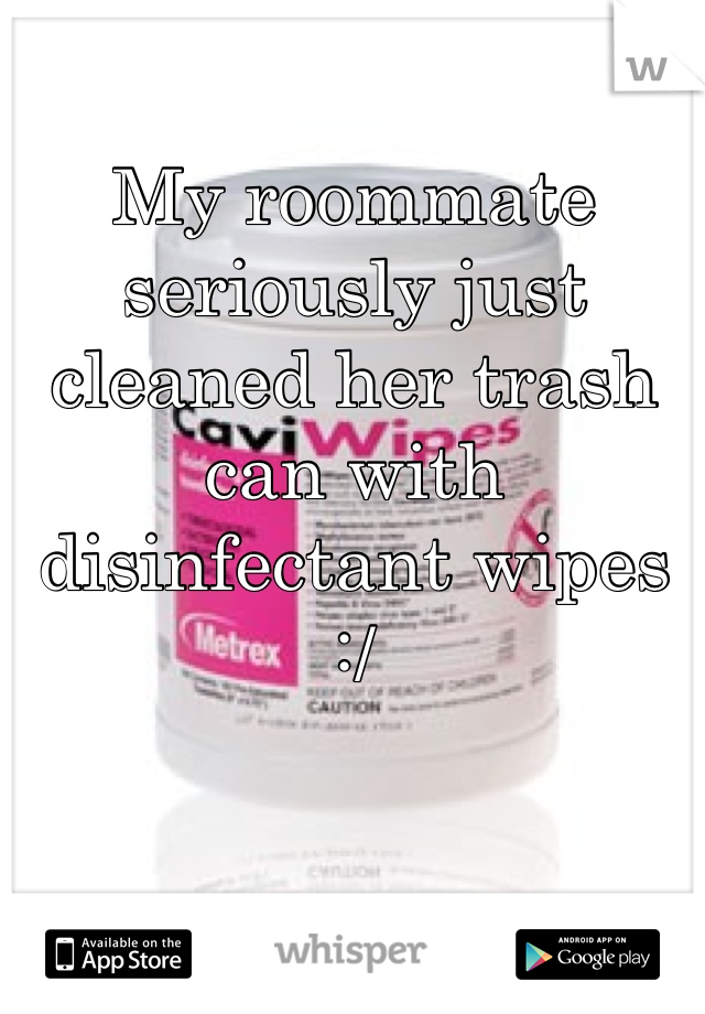 My roommate seriously just cleaned her trash can with disinfectant wipes :/