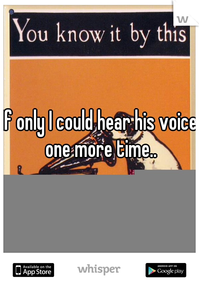 If only I could hear his voice one more time..