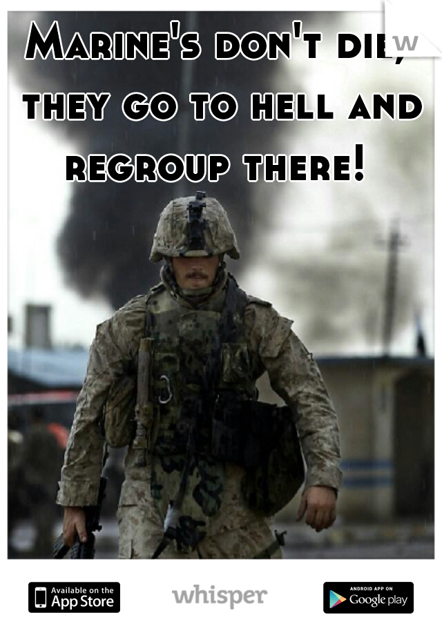Marine's don't die, they go to hell and regroup there!