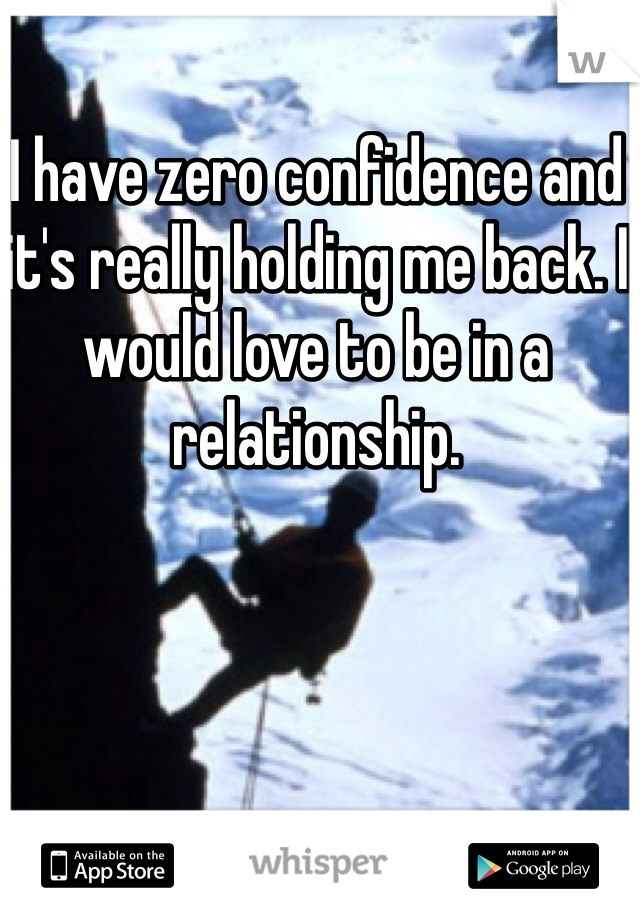 I have zero confidence and it's really holding me back. I would love to be in a relationship.