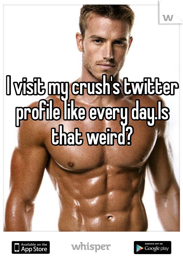I visit my crush's twitter profile like every day.Is that weird?