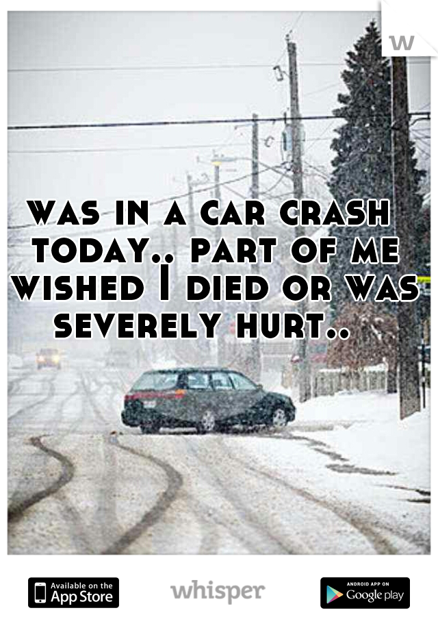 was in a car crash today.. part of me wished I died or was severely hurt..