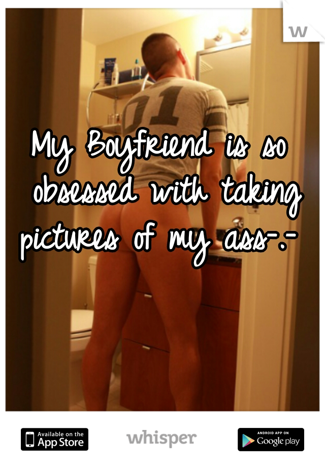 My Boyfriend is so obsessed with taking pictures of my ass-.-