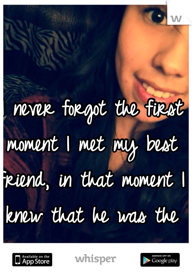 I never forgot the first moment I met my best friend, in that moment I knew that he was the one.
