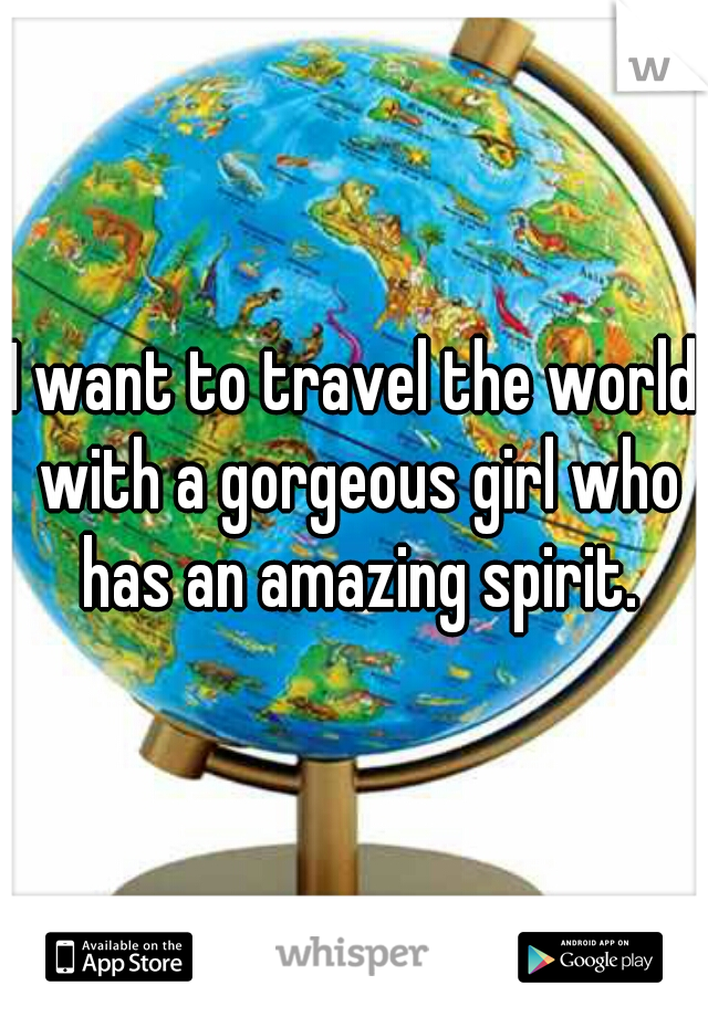 I want to travel the world with a gorgeous girl who has an amazing spirit.