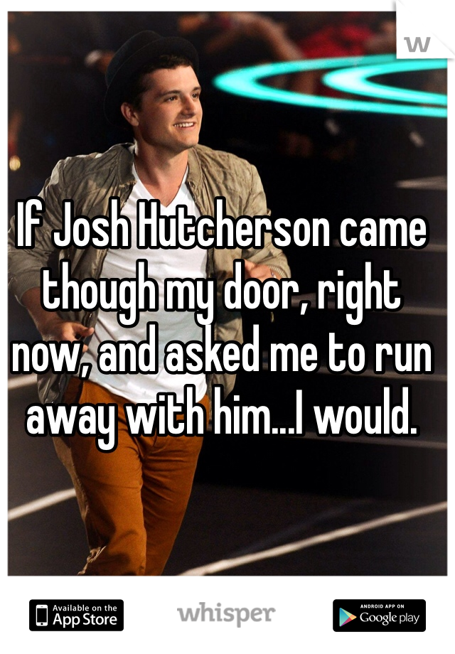 If Josh Hutcherson came though my door, right now, and asked me to run away with him...I would.
