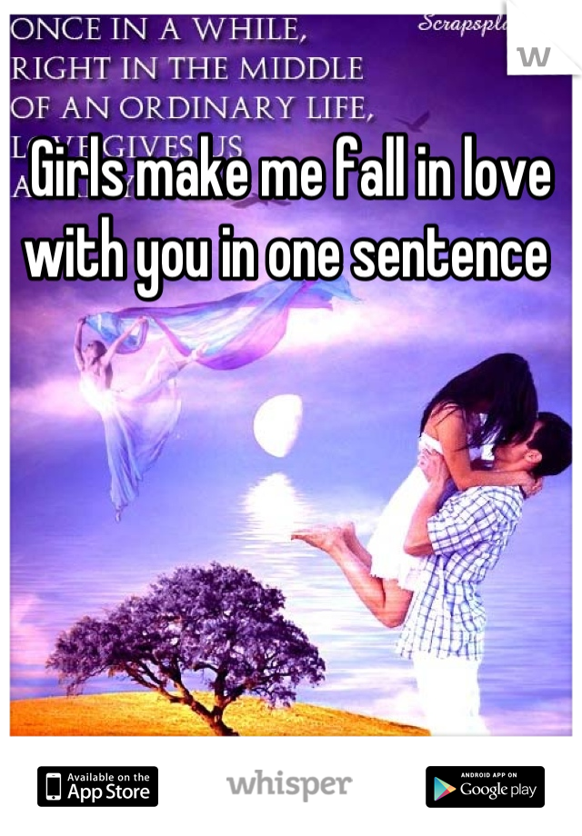 Girls make me fall in love with you in one sentence