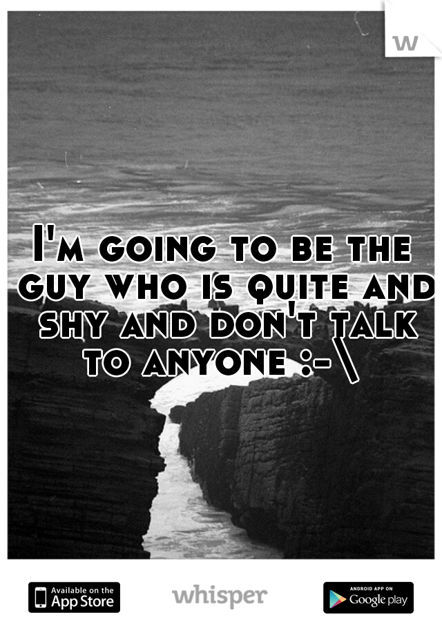I'm going to be the guy who is quite and shy and don't talk to anyone :-\