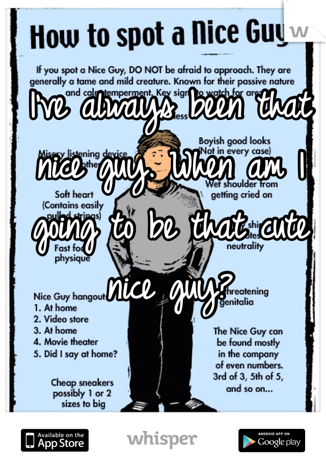 I've always been that nice guy. When am I going to be that cute nice guy?