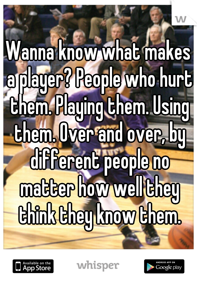Wanna know what makes a player? People who hurt them. Playing them. Using them. Over and over, by different people no matter how well they think they know them.