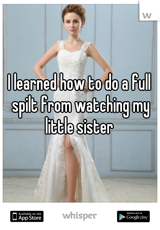 I learned how to do a full spilt from watching my little sister
