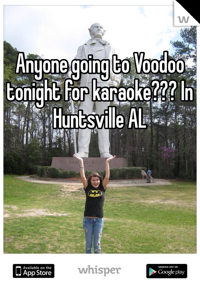 Anyone going to Voodoo tonight for karaoke??? In Huntsville AL