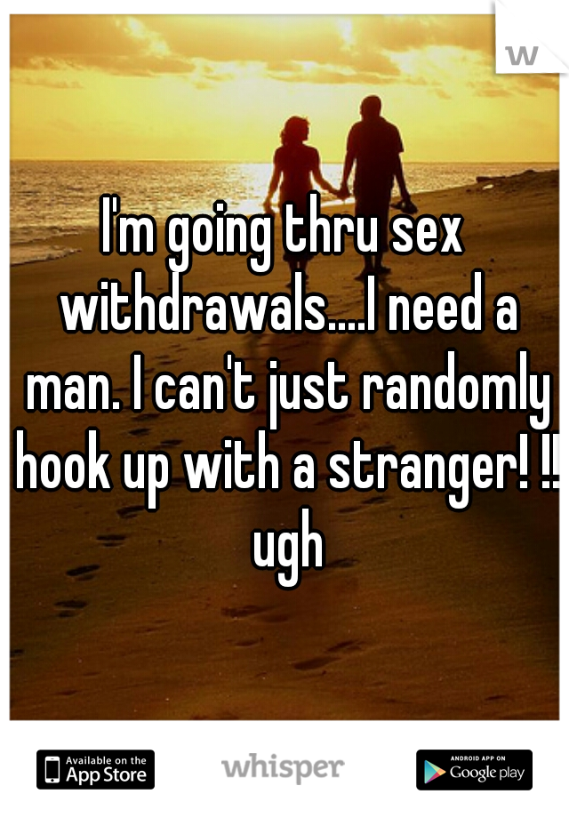 I'm going thru sex withdrawals....I need a man. I can't just randomly hook up with a stranger! !! ugh