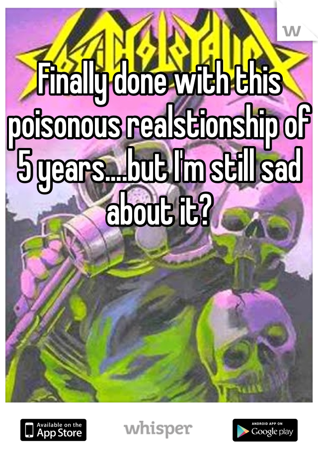 Finally done with this poisonous realstionship of 5 years....but I'm still sad about it?