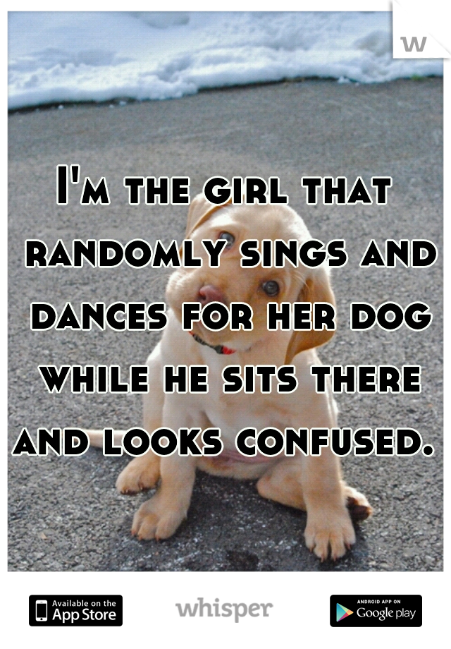 I'm the girl that randomly sings and dances for her dog while he sits there and looks confused.