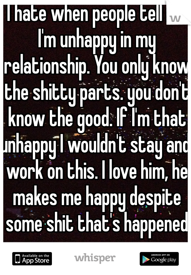 I hate when people tell me I'm unhappy in my relationship. You only know the shitty parts. you don't know the good. If I'm that unhappy I wouldn't stay and work on this. I love him, he makes me happy despite some shit that's happened