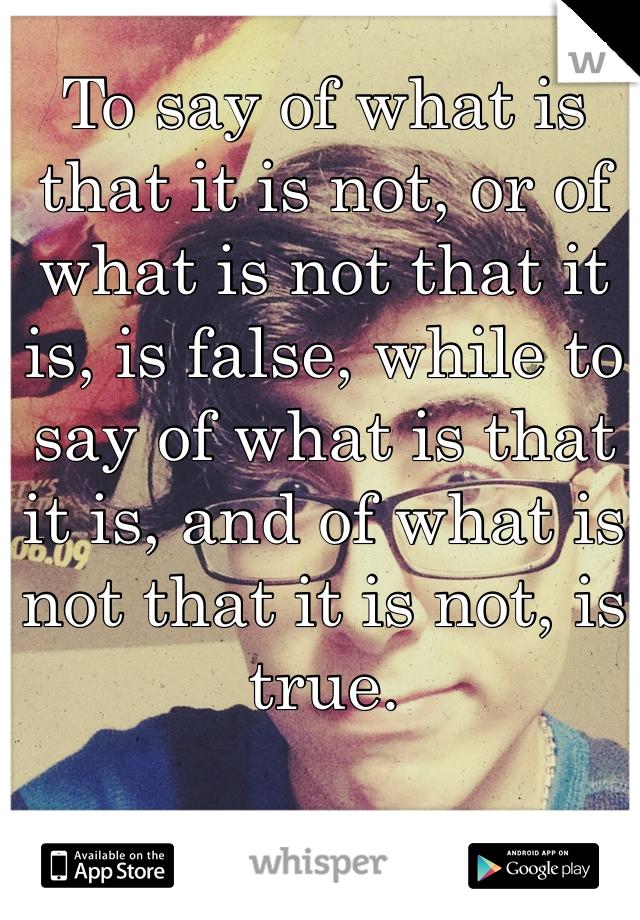 To say of what is that it is not, or of what is not that it is, is false, while to say of what is that it is, and of what is not that it is not, is true.