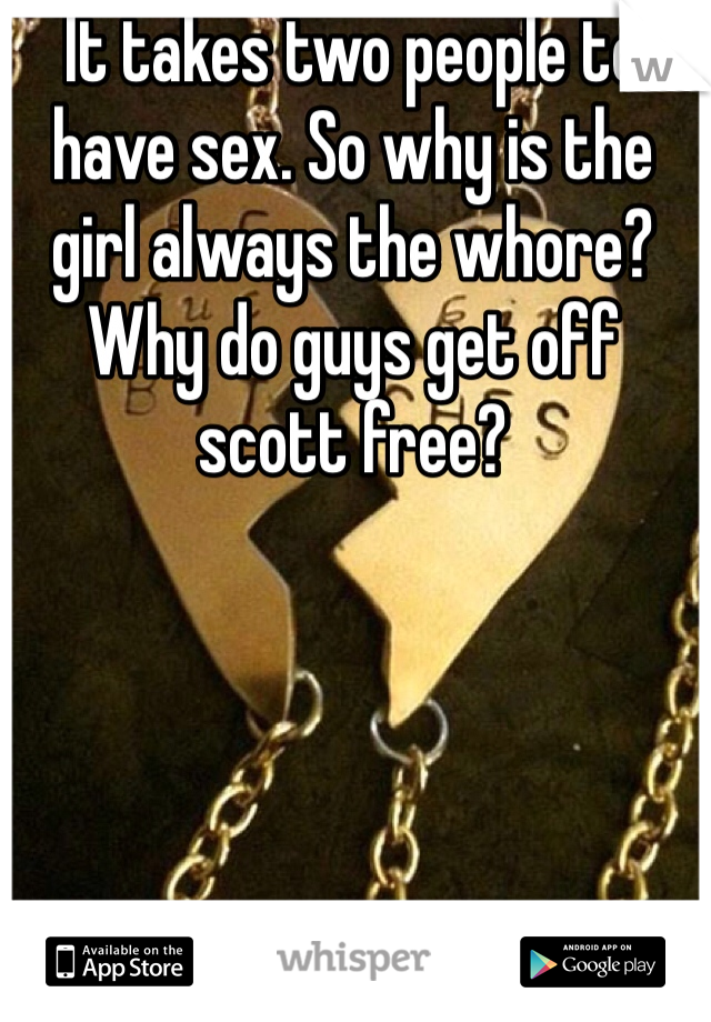 It takes two people to have sex. So why is the girl always the whore? Why do guys get off scott free?