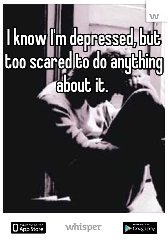 I know I'm depressed, but too scared to do anything about it.