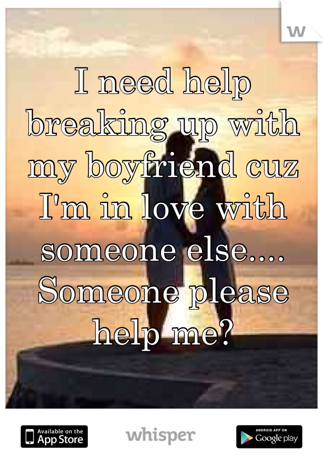 I need help breaking up with my boyfriend cuz I'm in love with someone else.... Someone please help me?