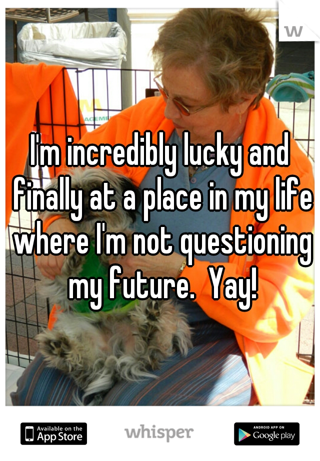 I'm incredibly lucky and finally at a place in my life where I'm not questioning my future.  Yay!