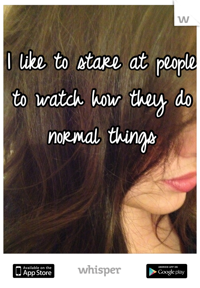 I like to stare at people to watch how they do normal things