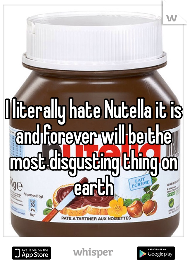I literally hate Nutella it is and forever will be the most disgusting thing on earth