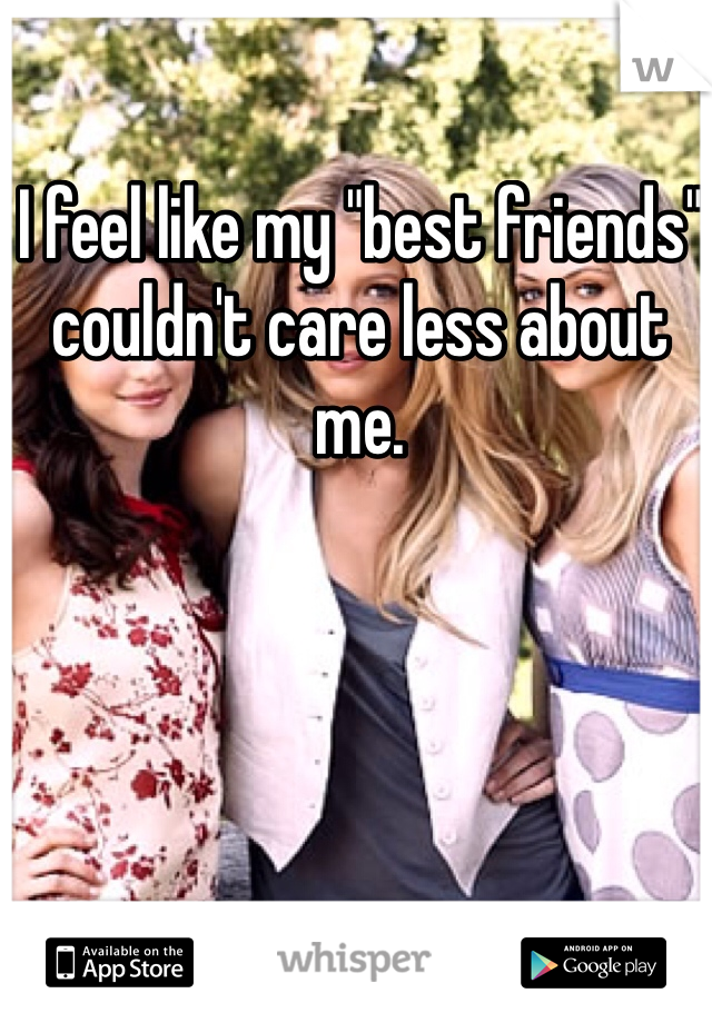 """I feel like my """"best friends"""" couldn't care less about me."""