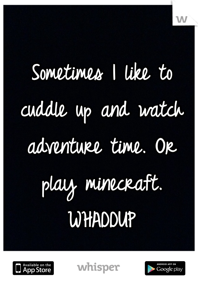 Sometimes I like to cuddle up and watch adventure time. Or play minecraft. WHADDUP