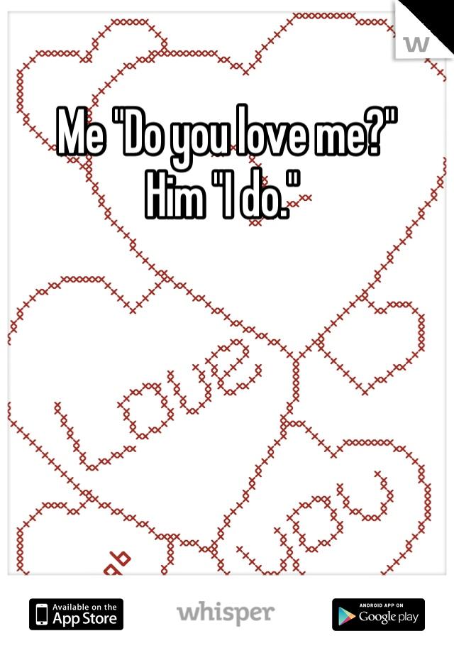 """Me """"Do you love me?""""  Him """"I do."""""""