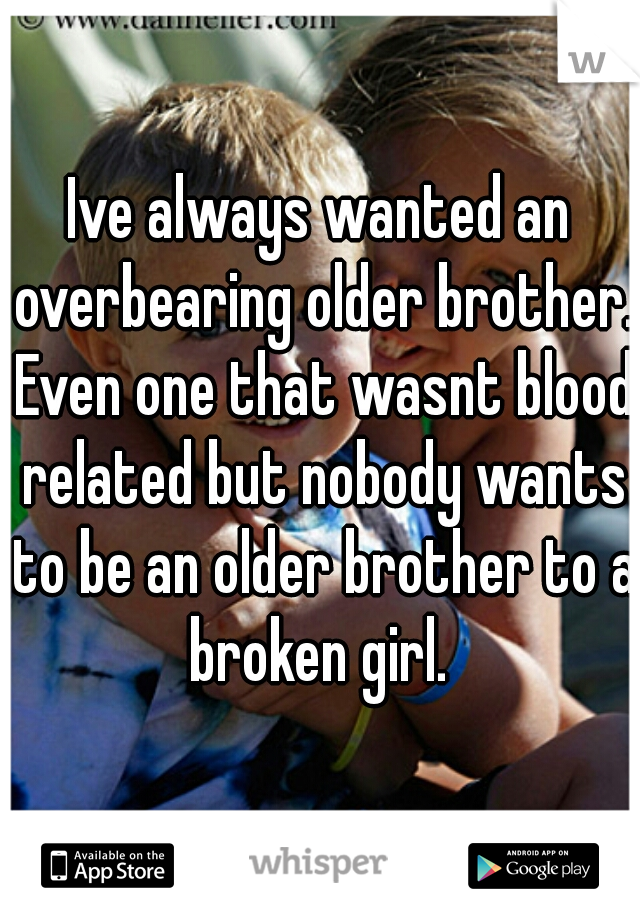 Ive always wanted an overbearing older brother. Even one that wasnt blood related but nobody wants to be an older brother to a broken girl.