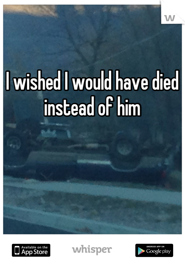 I wished I would have died instead of him