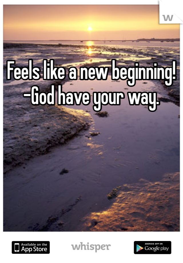 Feels like a new beginning! -God have your way.