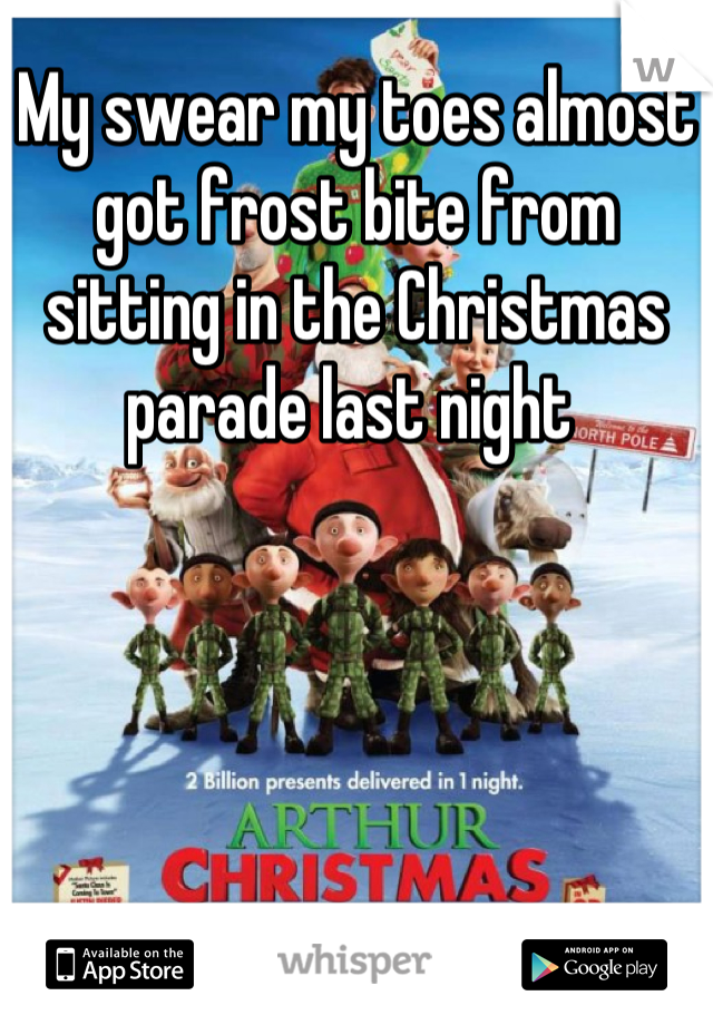 My swear my toes almost got frost bite from sitting in the Christmas parade last night