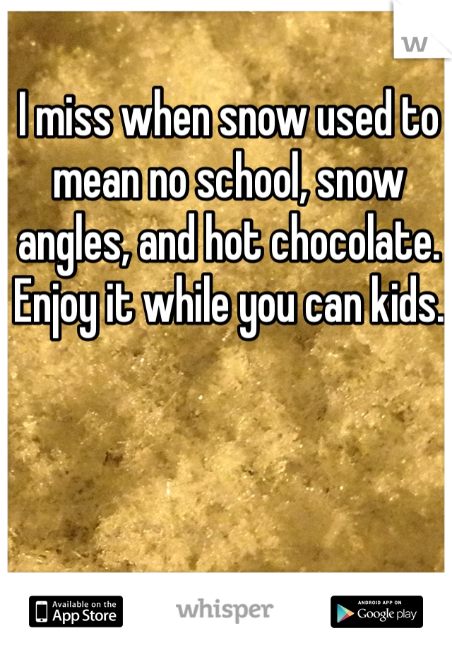 I miss when snow used to mean no school, snow angles, and hot chocolate. Enjoy it while you can kids.