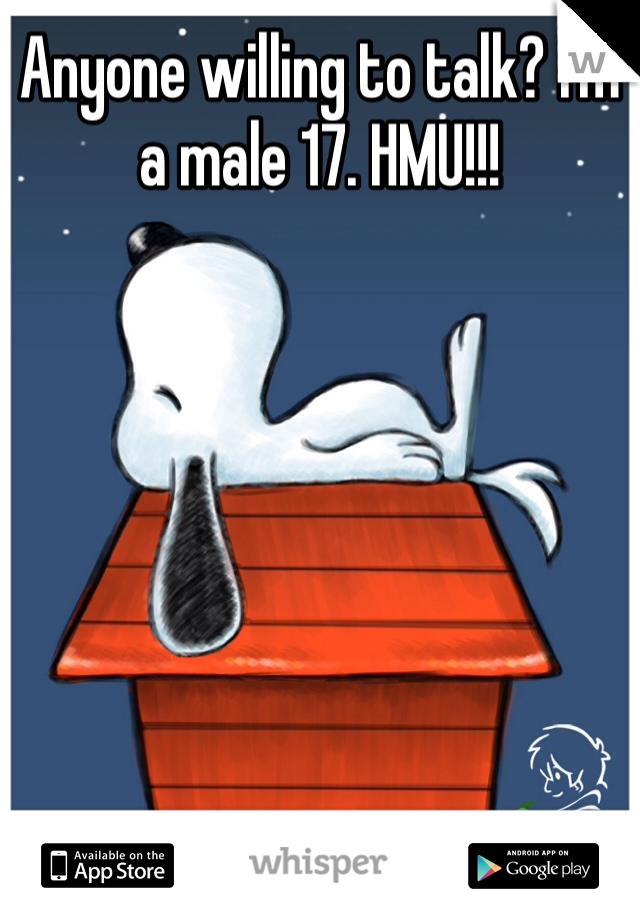 Anyone willing to talk? I'm a male 17. HMU!!!