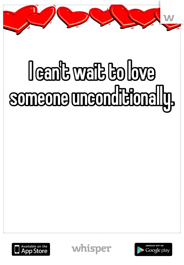 I can't wait to love someone unconditionally.