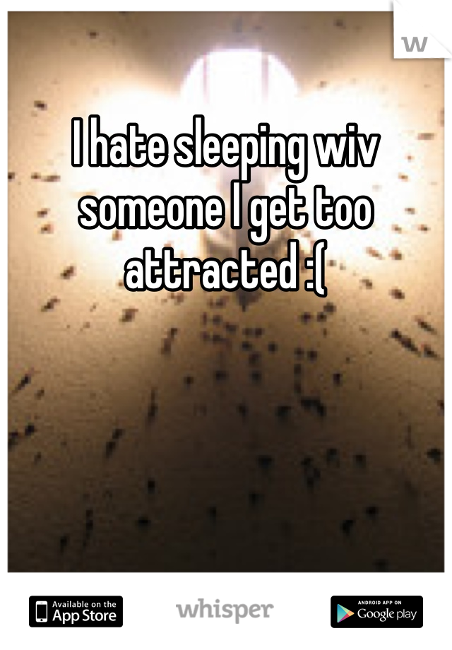 I hate sleeping wiv someone I get too attracted :(